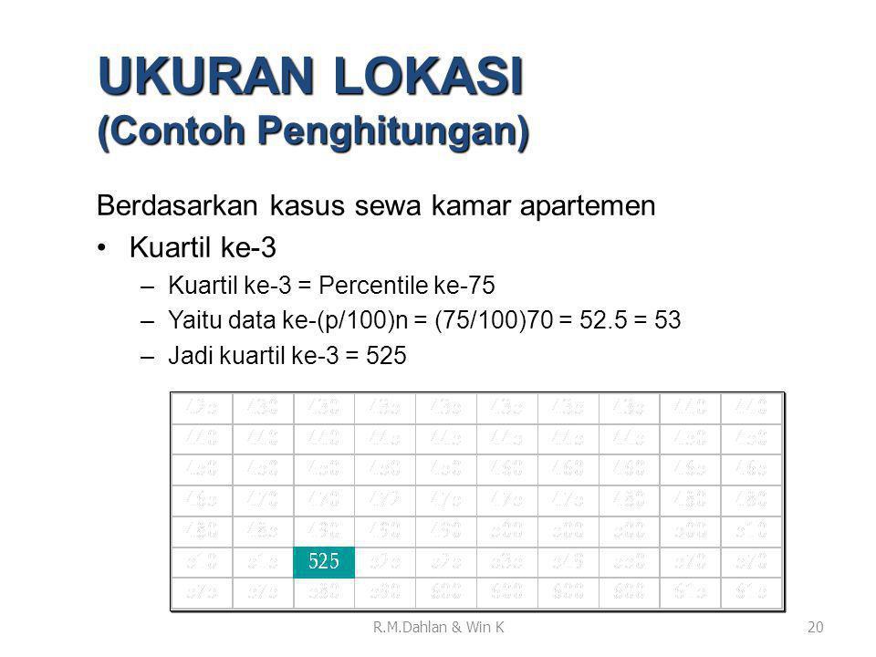 Berdasarkan kasus sewa kamar apartemen •Kuartil ke-3 –Kuartil ke-3 = Percentile ke-75 –Yaitu data ke-(p/100)n = (75/100)70 = 52.5 = 53 –Jadi kuartil k