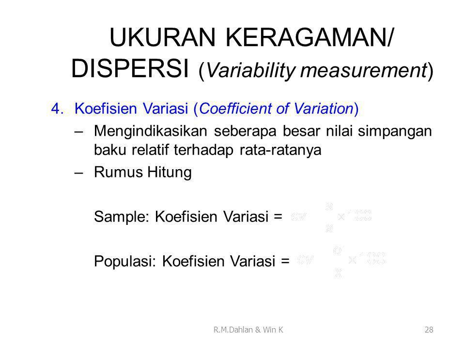 UKURAN KERAGAMAN/ DISPERSI (Variability measurement) 4.Koefisien Variasi (Coefficient of Variation) –Mengindikasikan seberapa besar nilai simpangan baku relatif terhadap rata-ratanya –Rumus Hitung Sample: Koefisien Variasi = Populasi: Koefisien Variasi = 28R.M.Dahlan & Win K