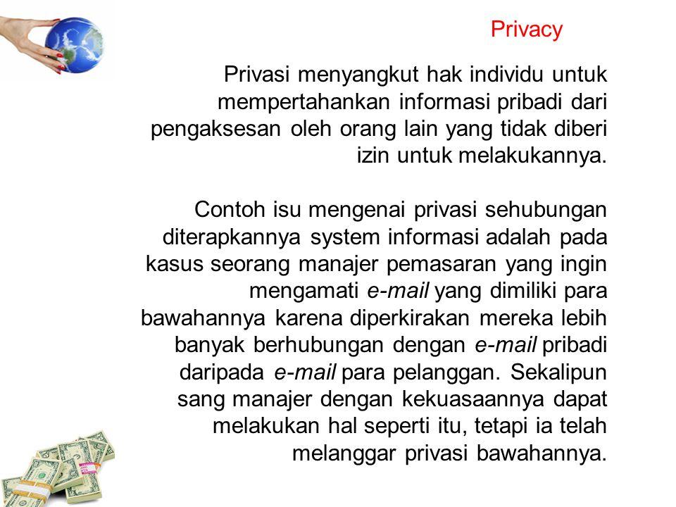 Privacy Privasi menyangkut hak individu untuk mempertahankan informasi pribadi dari pengaksesan oleh orang lain yang tidak diberi izin untuk melakukan
