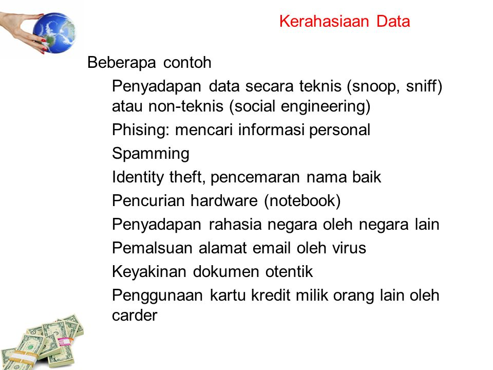 Kerahasiaan Data Beberapa contoh Penyadapan data secara teknis (snoop, sniff) atau non-teknis (social engineering) Phising: mencari informasi personal