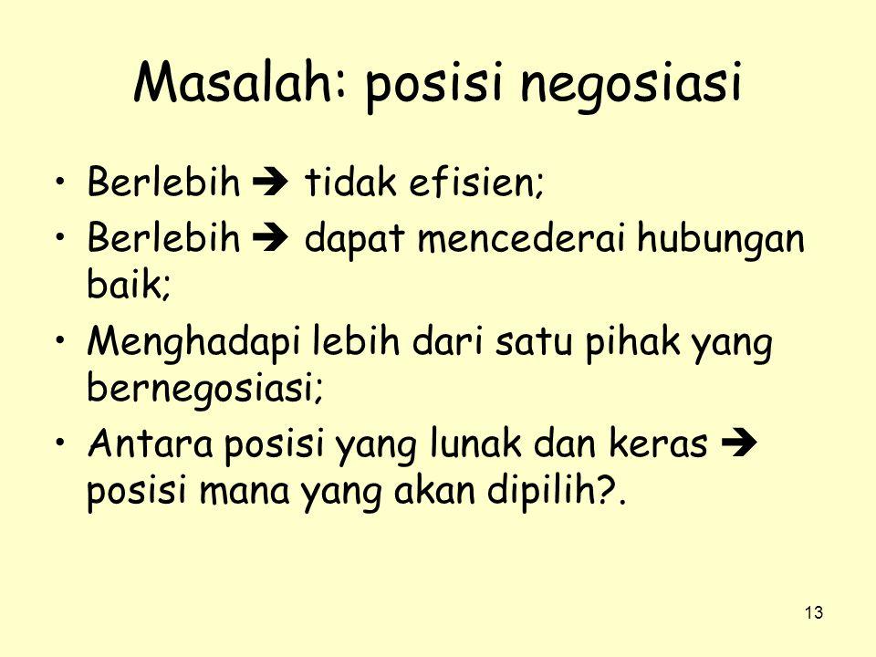 13 Masalah: posisi negosiasi •Berlebih  tidak efisien; •Berlebih  dapat mencederai hubungan baik; •Menghadapi lebih dari satu pihak yang bernegosias