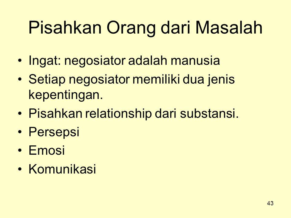 43 Pisahkan Orang dari Masalah •Ingat: negosiator adalah manusia •Setiap negosiator memiliki dua jenis kepentingan. •Pisahkan relationship dari substa