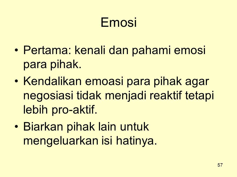 57 Emosi •Pertama: kenali dan pahami emosi para pihak. •Kendalikan emoasi para pihak agar negosiasi tidak menjadi reaktif tetapi lebih pro-aktif. •Bia