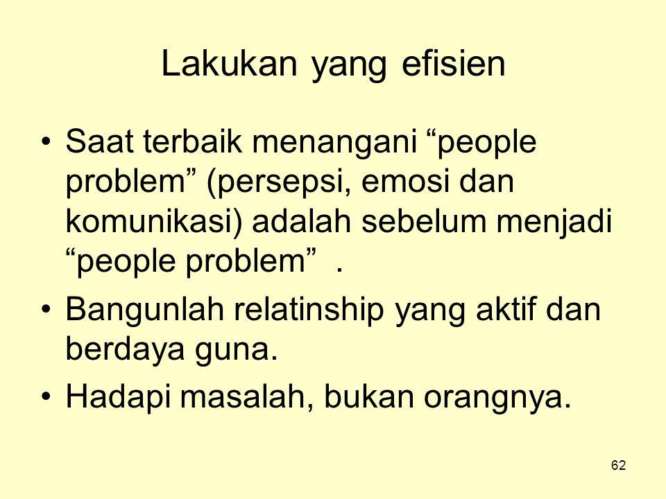 """62 Lakukan yang efisien •Saat terbaik menangani """"people problem"""" (persepsi, emosi dan komunikasi) adalah sebelum menjadi """"people problem"""". •Bangunlah"""