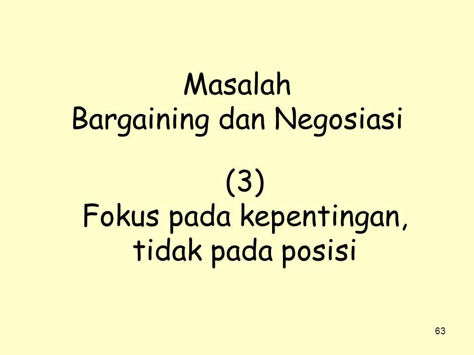 63 Masalah Bargaining dan Negosiasi (3) Fokus pada kepentingan, tidak pada posisi