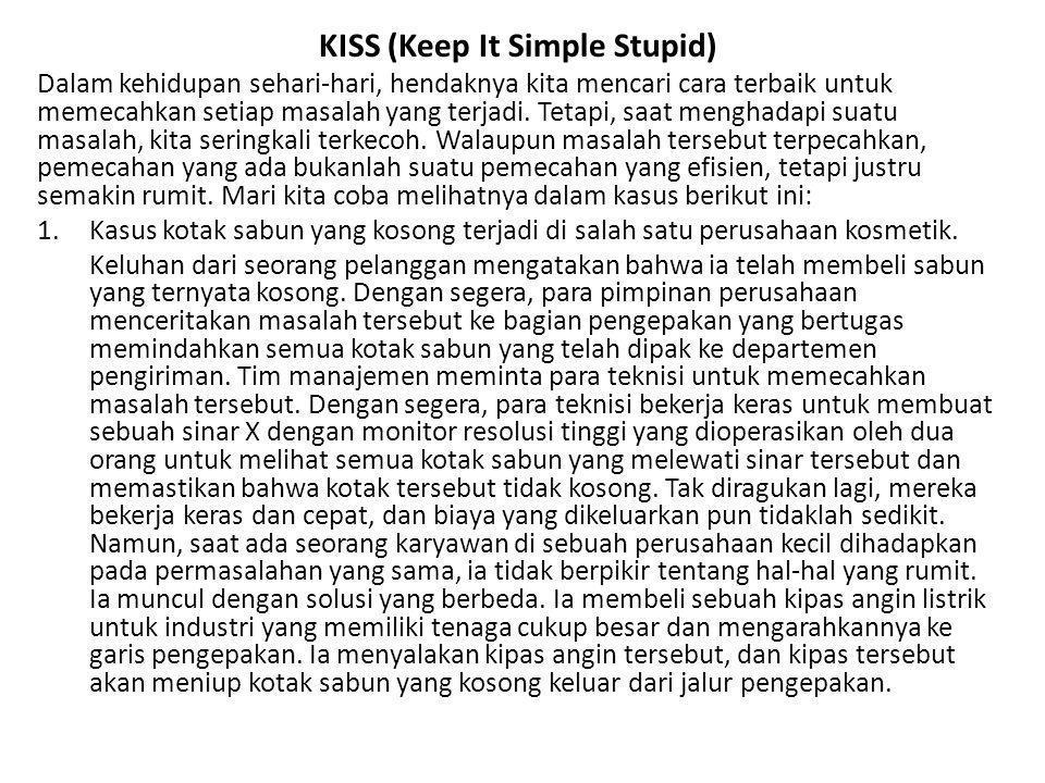 KISS (Keep It Simple Stupid) Dalam kehidupan sehari-hari, hendaknya kita mencari cara terbaik untuk memecahkan setiap masalah yang terjadi. Tetapi, sa