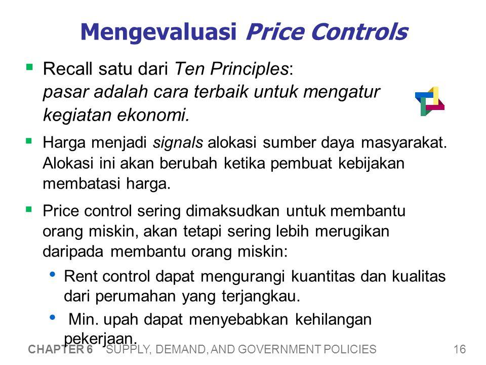 16 CHAPTER 6 SUPPLY, DEMAND, AND GOVERNMENT POLICIES Mengevaluasi Price Controls  Recall satu dari Ten Principles: pasar adalah cara terbaik untuk mengatur kegiatan ekonomi.