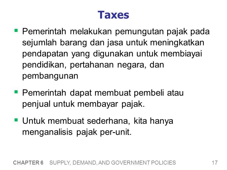 17 CHAPTER 6 SUPPLY, DEMAND, AND GOVERNMENT POLICIES Taxes  Pemerintah melakukan pemungutan pajak pada sejumlah barang dan jasa untuk meningkatkan pe