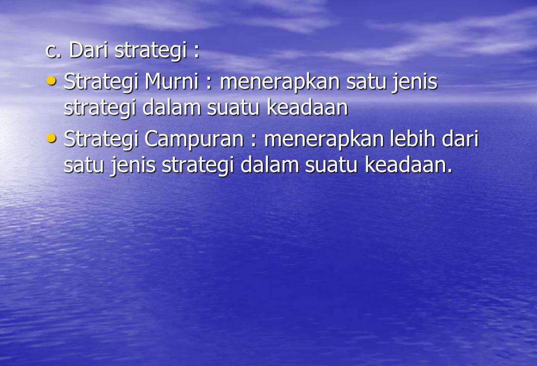 c. Dari strategi : • Strategi Murni : menerapkan satu jenis strategi dalam suatu keadaan • Strategi Campuran : menerapkan lebih dari satu jenis strate