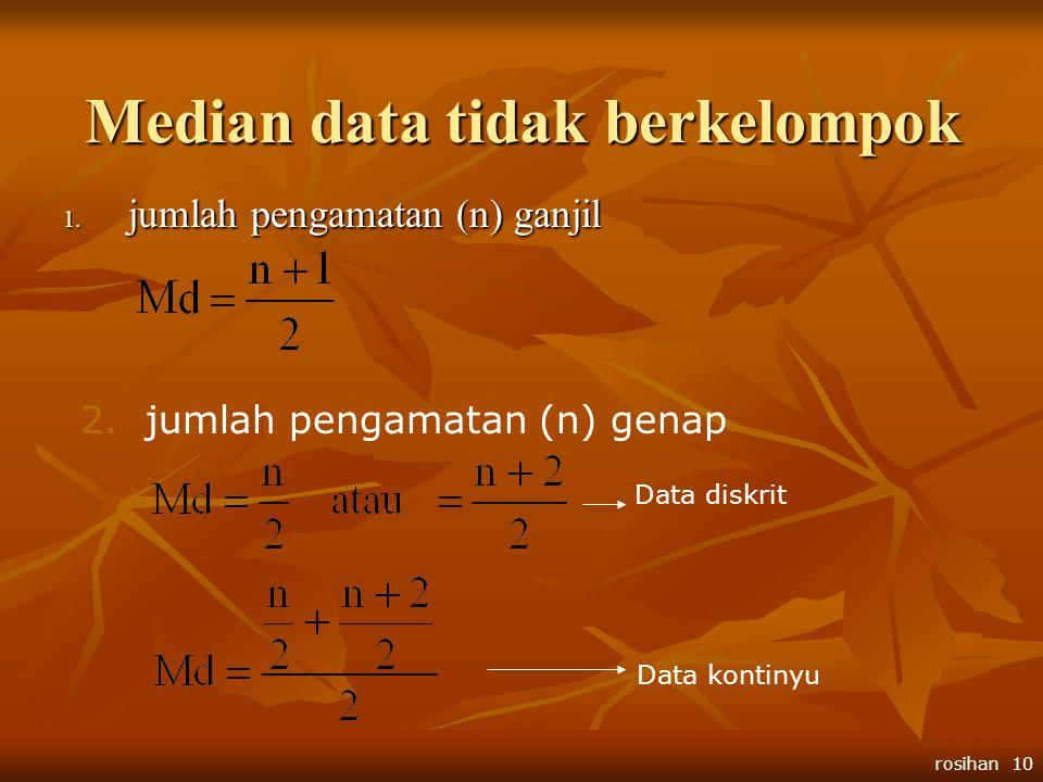 rosihan 10 Median data tidak berkelompok 1. jumlah pengamatan (n) ganjil 2.jumlah pengamatan (n) genap Data diskrit Data kontinyu