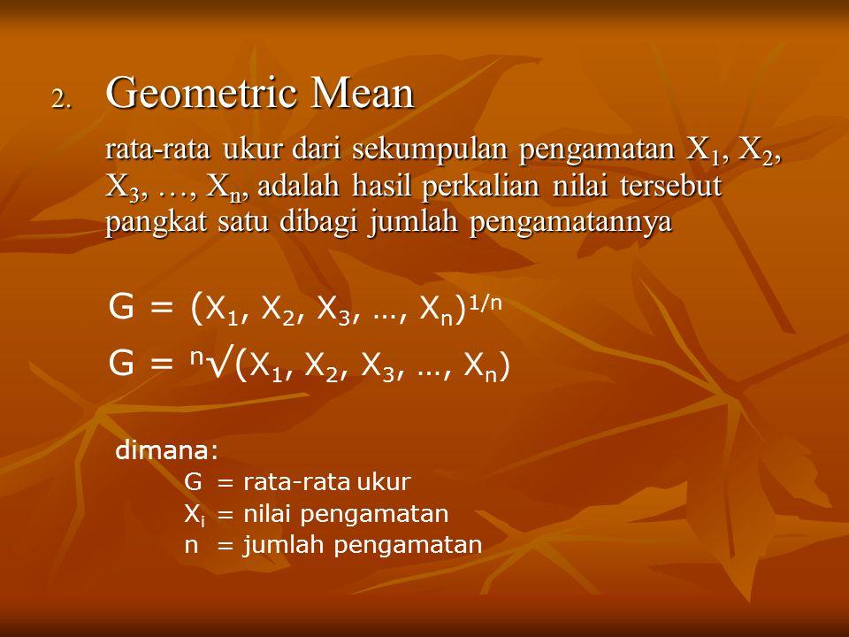2. Geometric Mean rata-rata ukur dari sekumpulan pengamatan X 1, X 2, X 3, …, X n, adalah hasil perkalian nilai tersebut pangkat satu dibagi jumlah pe