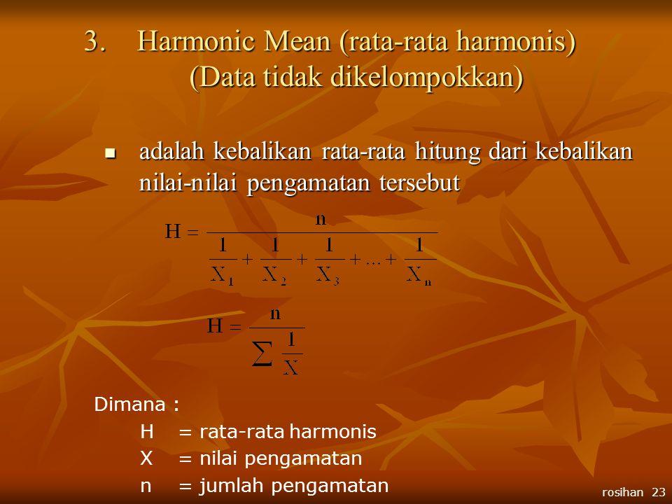 rosihan 23 3.H armonic Mean (rata-rata harmonis) (Data tidak dikelompokkan)  adalah kebalikan rata-rata hitung dari kebalikan nilai-nilai pengamatan