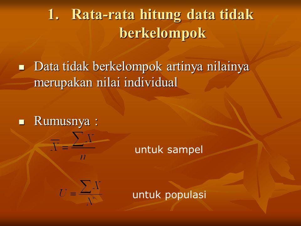 1.Rata-rata hitung data tidak berkelompok  Data tidak berkelompok artinya nilainya merupakan nilai individual  Rumusnya : untuk sampel untuk populas
