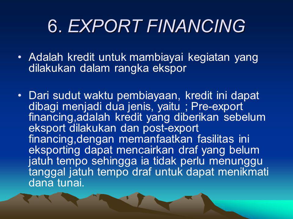 6. EXPORT FINANCING •Adalah kredit untuk mambiayai kegiatan yang dilakukan dalam rangka ekspor •Dari sudut waktu pembiayaan, kredit ini dapat dibagi m