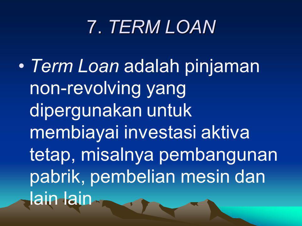 7. TERM LOAN •Term Loan adalah pinjaman non-revolving yang dipergunakan untuk membiayai investasi aktiva tetap, misalnya pembangunan pabrik, pembelian