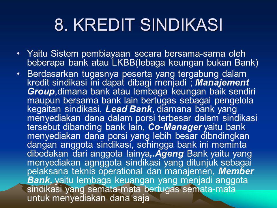 8. KREDIT SINDIKASI •Yaitu Sistem pembiayaan secara bersama-sama oleh beberapa bank atau LKBB(lebaga keungan bukan Bank) •Berdasarkan tugasnya peserta