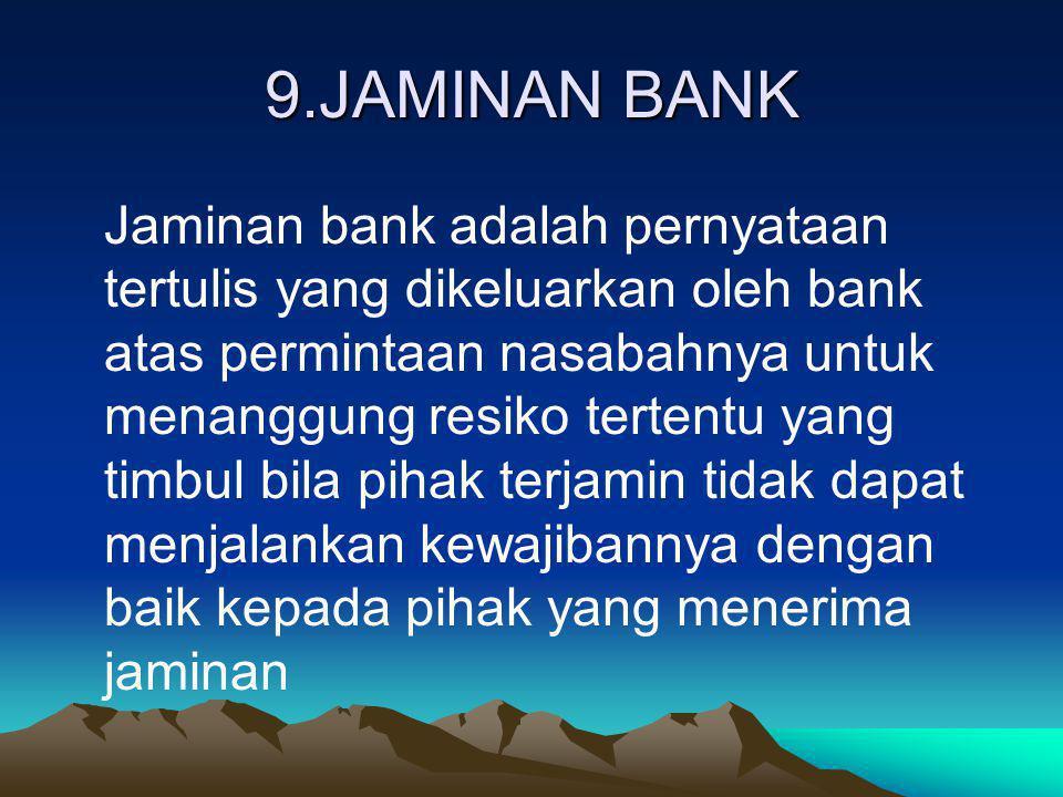 9.JAMINAN BANK Jaminan bank adalah pernyataan tertulis yang dikeluarkan oleh bank atas permintaan nasabahnya untuk menanggung resiko tertentu yang tim