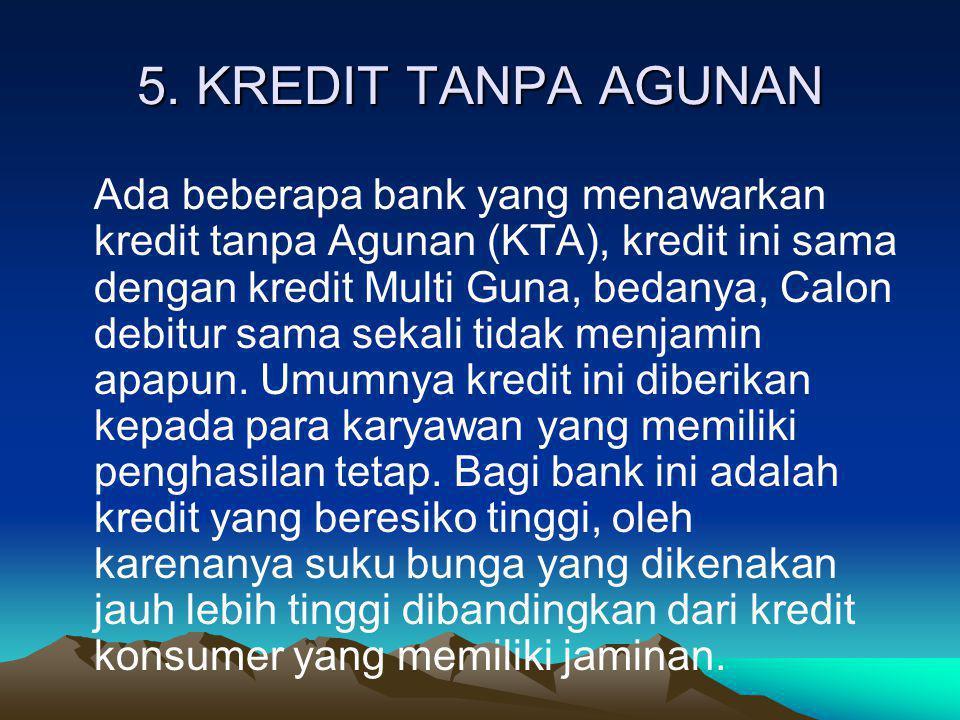 5. KREDIT TANPA AGUNAN Ada beberapa bank yang menawarkan kredit tanpa Agunan (KTA), kredit ini sama dengan kredit Multi Guna, bedanya, Calon debitur s