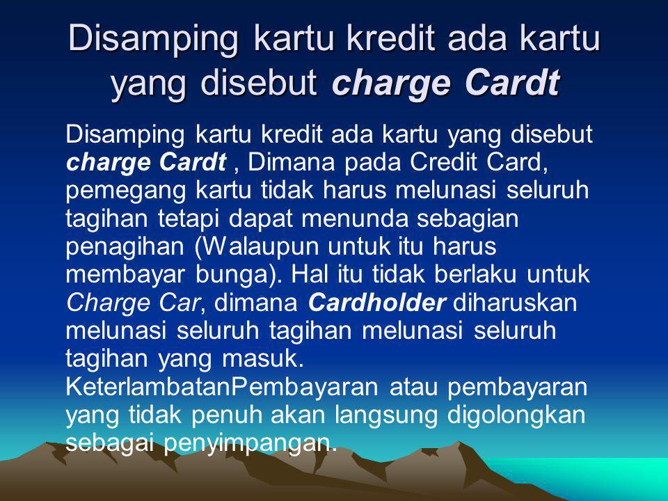 Disamping kartu kredit ada kartu yang disebut charge Cardt Disamping kartu kredit ada kartu yang disebut charge Cardt, Dimana pada Credit Card, pemega