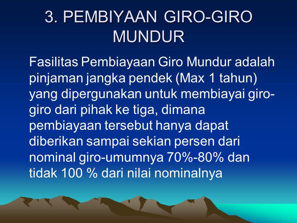 3. PEMBIYAAN GIRO-GIRO MUNDUR Fasilitas Pembiayaan Giro Mundur adalah pinjaman jangka pendek (Max 1 tahun) yang dipergunakan untuk membiayai giro- gir