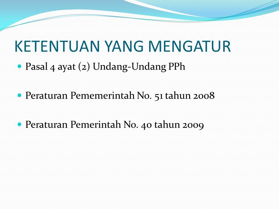 KETENTUAN YANG MENGATUR  Pasal 4 ayat (2) Undang-Undang PPh  Peraturan Pememerintah No. 51 tahun 2008  Peraturan Pemerintah No. 40 tahun 2009