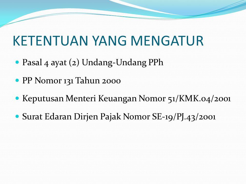 KETENTUAN YANG MENGATUR  Pasal 4 ayat (2) Undang-Undang PPh  PP Nomor 131 Tahun 2000  Keputusan Menteri Keuangan Nomor 51/KMK.04/2001  Surat Edara
