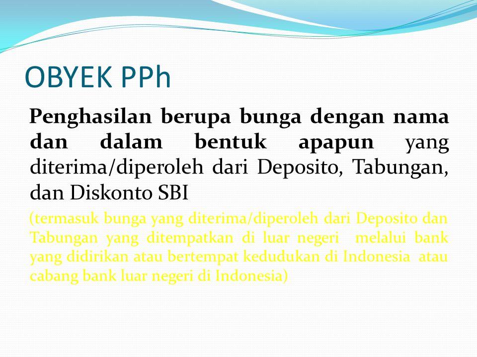OBYEK PPh Penghasilan berupa bunga dengan nama dan dalam bentuk apapun yang diterima/diperoleh dari Deposito, Tabungan, dan Diskonto SBI (termasuk bun