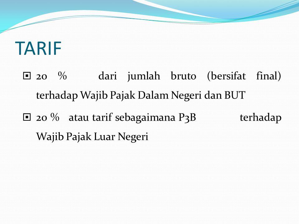 TARIF  20 % dari jumlah bruto (bersifat final) terhadap Wajib Pajak Dalam Negeri dan BUT  20 % atau tarif sebagaimana P3B terhadap Wajib Pajak Luar