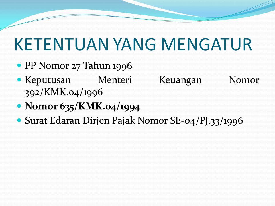 KETENTUAN YANG MENGATUR  PP Nomor 27 Tahun 1996  Keputusan Menteri Keuangan Nomor 392/KMK.04/1996  Nomor 635/KMK.04/1994  Surat Edaran Dirjen Paja