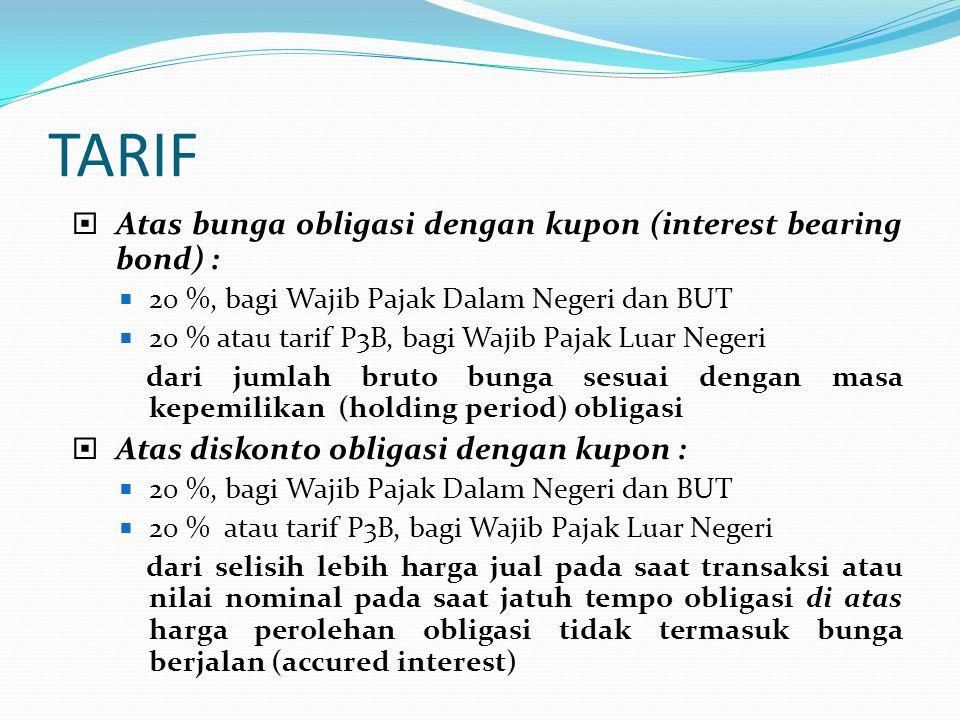 TARIF  Atas bunga obligasi dengan kupon (interest bearing bond) :  20 %, bagi Wajib Pajak Dalam Negeri dan BUT  20 % atau tarif P3B, bagi Wajib Paj