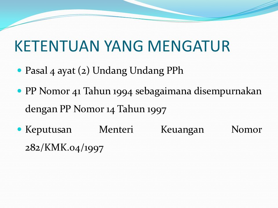 KETENTUAN YANG MENGATUR  Pasal 4 ayat (2) Undang Undang PPh  PP Nomor 41 Tahun 1994 sebagaimana disempurnakan dengan PP Nomor 14 Tahun 1997  Keputu