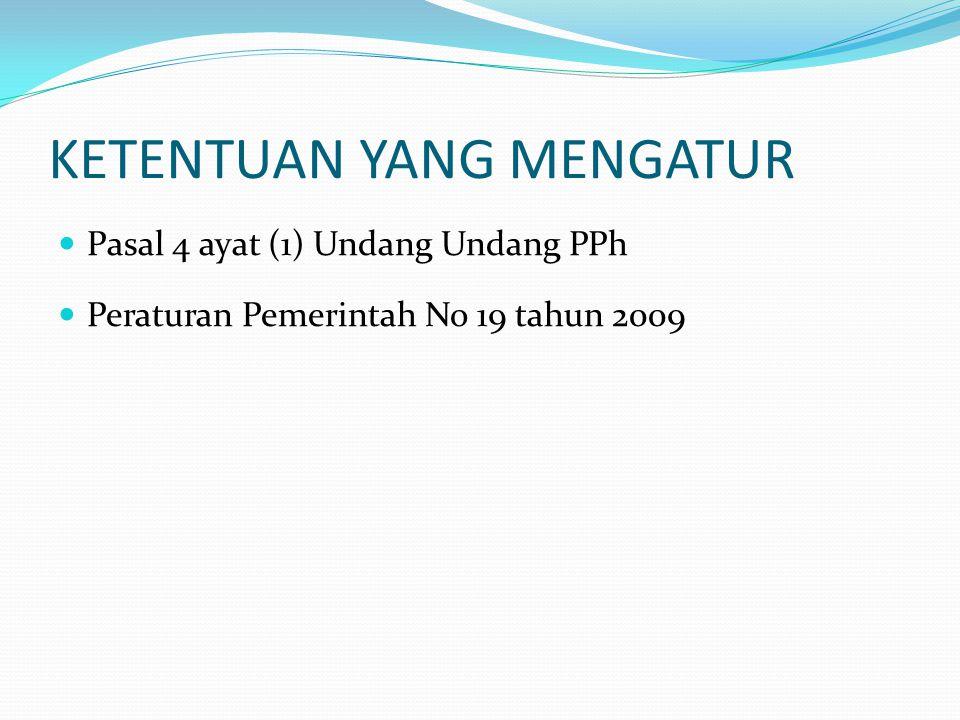 KETENTUAN YANG MENGATUR  Pasal 4 ayat (1) Undang Undang PPh  Peraturan Pemerintah No 19 tahun 2009