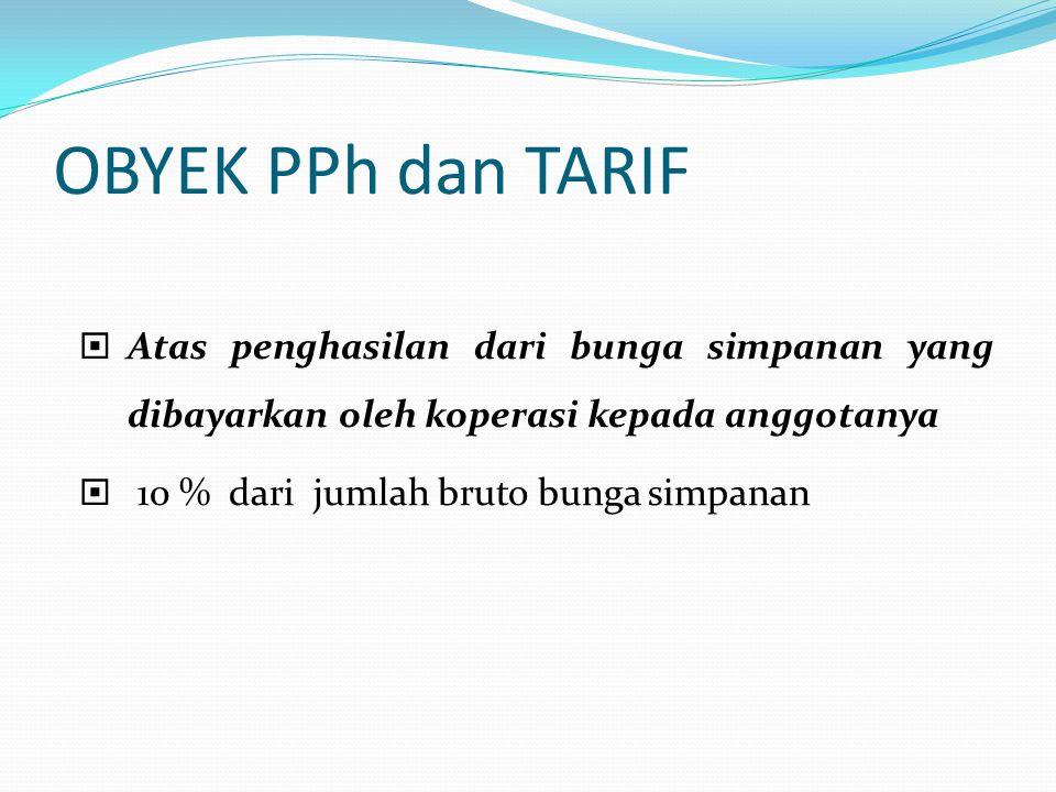 OBYEK PPh dan TARIF  Atas penghasilan dari bunga simpanan yang dibayarkan oleh koperasi kepada anggotanya  10 % dari jumlah bruto bunga simpanan
