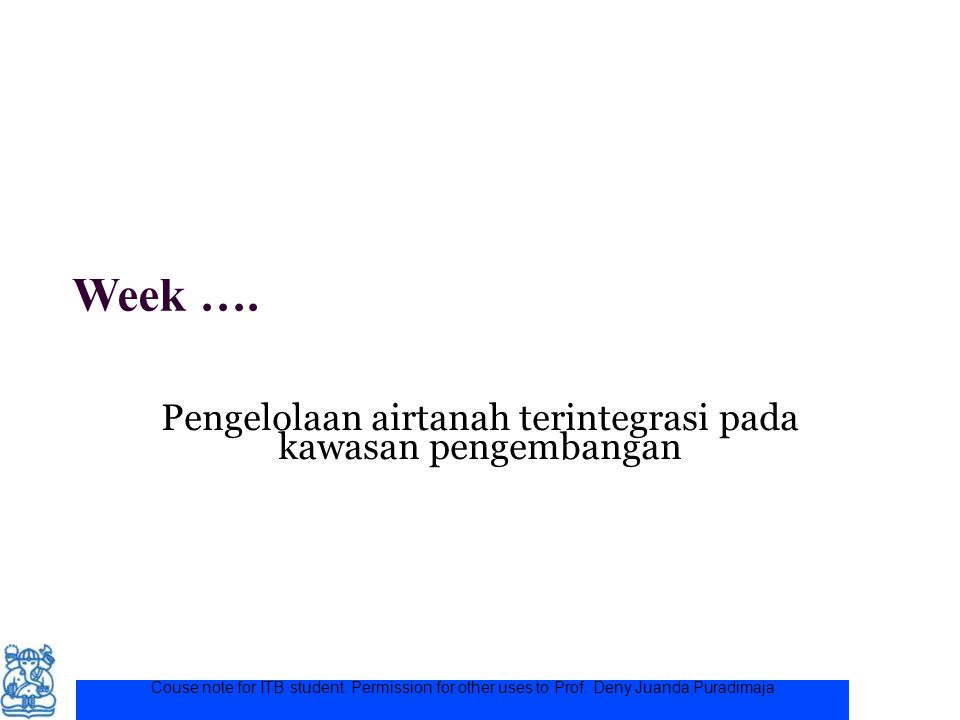 Week …. Pengelolaan airtanah terintegrasi pada kawasan pengembangan Couse note for ITB student. Permission for other uses to Prof. Deny Juanda Puradim