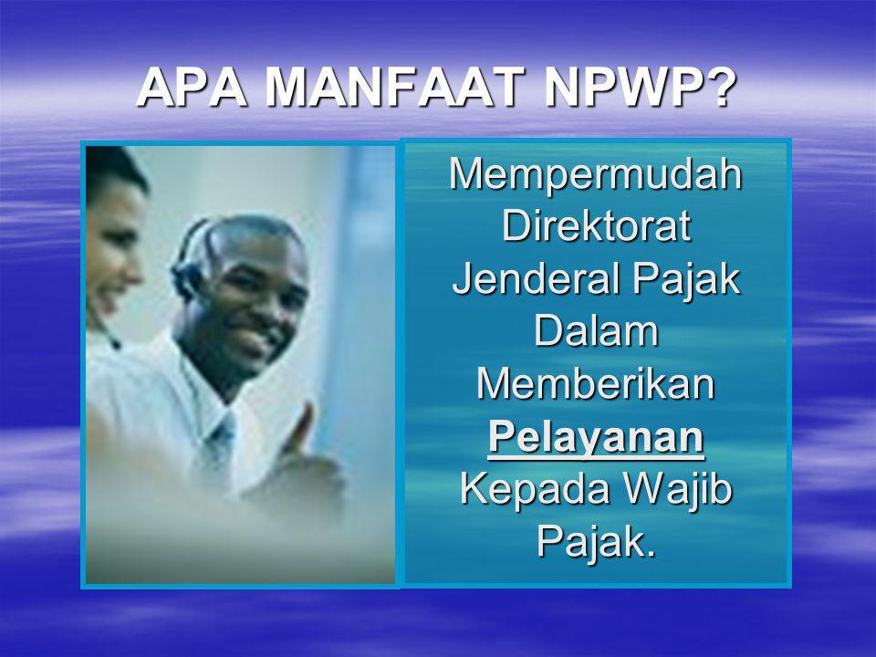 APA MANFAAT NPWP? Mempermudah Direktorat Jenderal Pajak Dalam Memberikan Pelayanan Kepada Wajib Pajak.