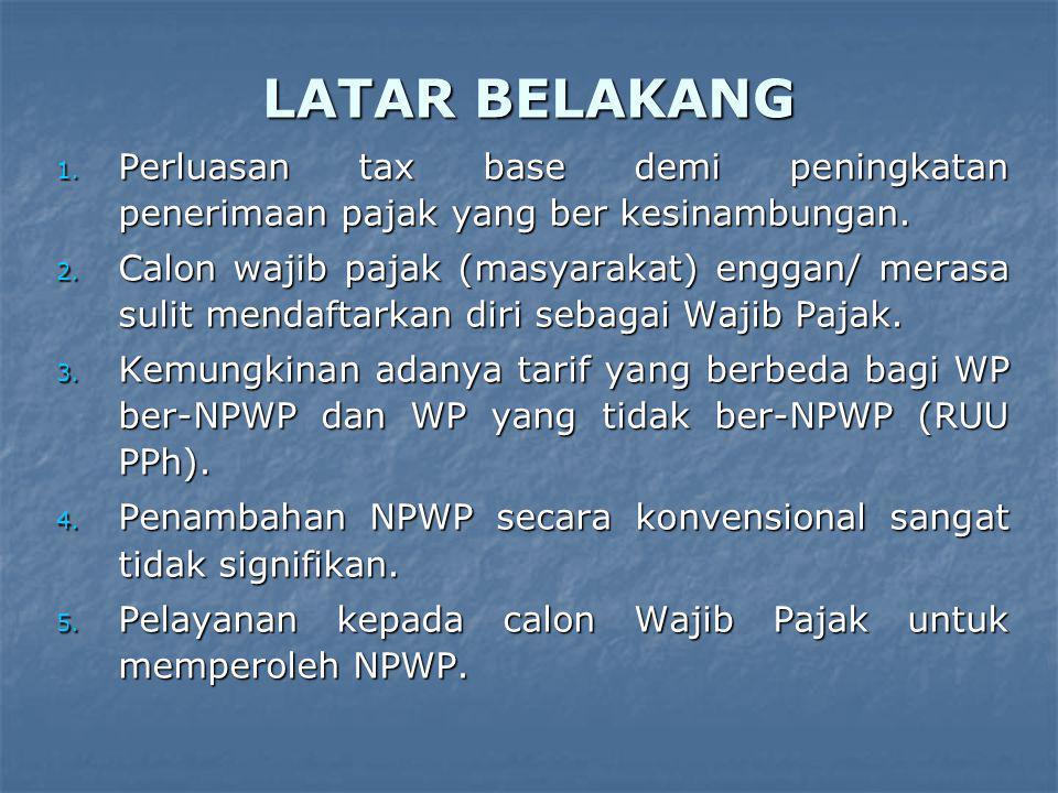 LATAR BELAKANG 1. Perluasan tax base demi peningkatan penerimaan pajak yang ber kesinambungan. 2. Calon wajib pajak (masyarakat) enggan/ merasa sulit