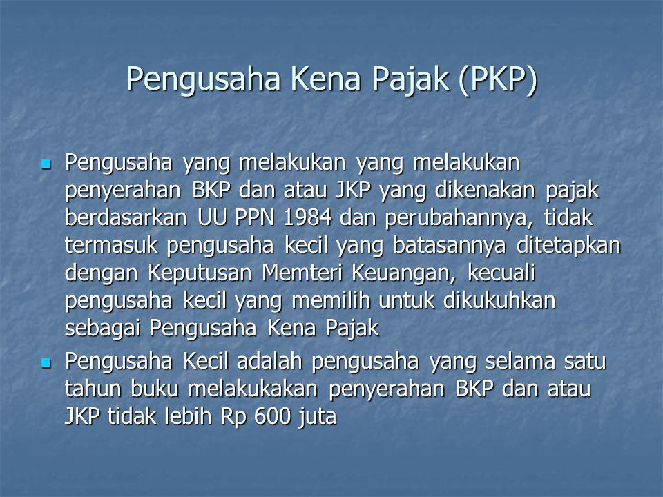 Pengusaha Kena Pajak (PKP)  Pengusaha yang melakukan yang melakukan penyerahan BKP dan atau JKP yang dikenakan pajak berdasarkan UU PPN 1984 dan peru