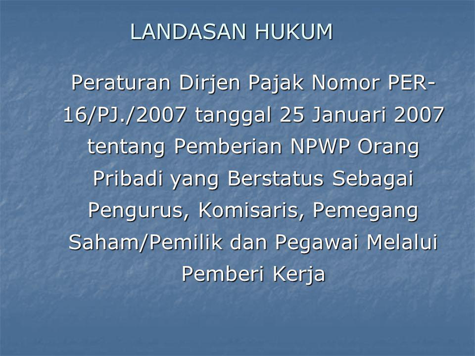 LANDASAN HUKUM Peraturan Dirjen Pajak Nomor PER- 16/PJ./2007 tanggal 25 Januari 2007 tentang Pemberian NPWP Orang Pribadi yang Berstatus Sebagai Pengu