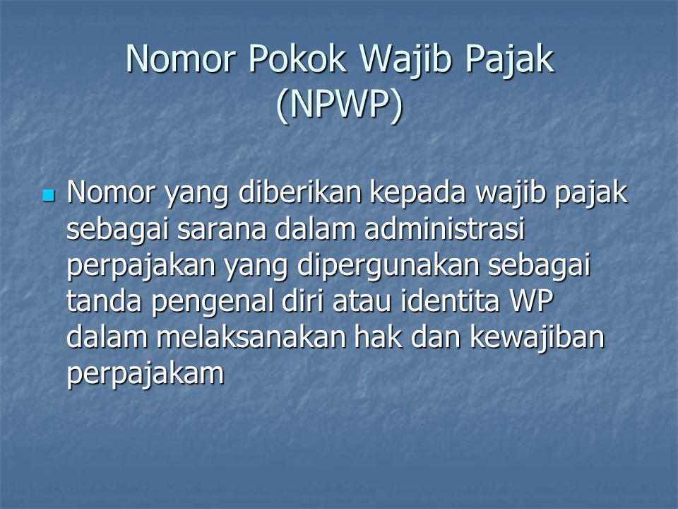 Nomor Pokok Wajib Pajak (NPWP)  Nomor yang diberikan kepada wajib pajak sebagai sarana dalam administrasi perpajakan yang dipergunakan sebagai tanda
