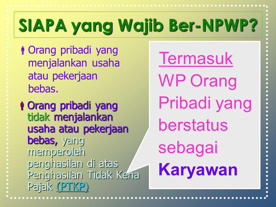SIAPA yang Wajib Ber-NPWP?  Orang pribadi yang tidak menjalankan usaha atau pekerjaan bebas, yang memperoleh penghasilan di atas Penghasilan Tidak Ke