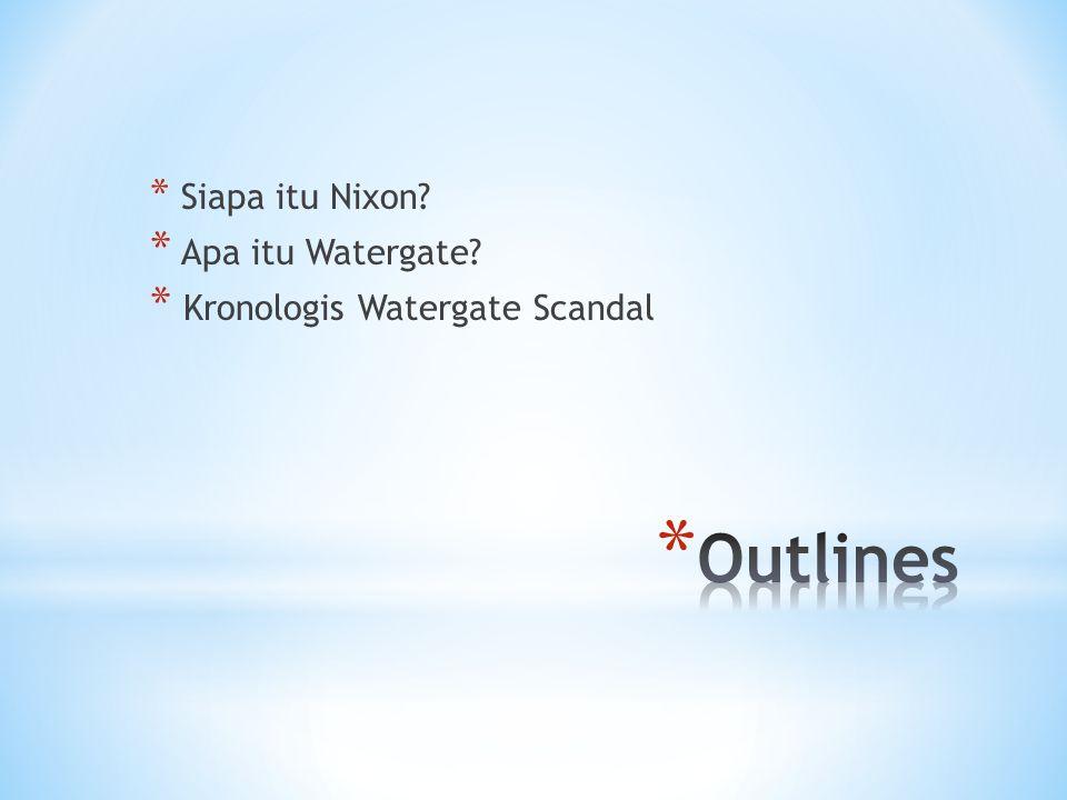 * Siapa itu Nixon * Apa itu Watergate * Kronologis Watergate Scandal