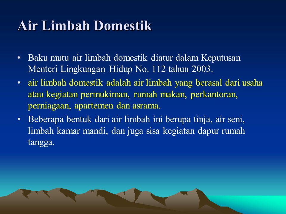 Air Limbah Domestik •Baku mutu air limbah domestik diatur dalam Keputusan Menteri Lingkungan Hidup No. 112 tahun 2003. •air limbah domestik adalah air