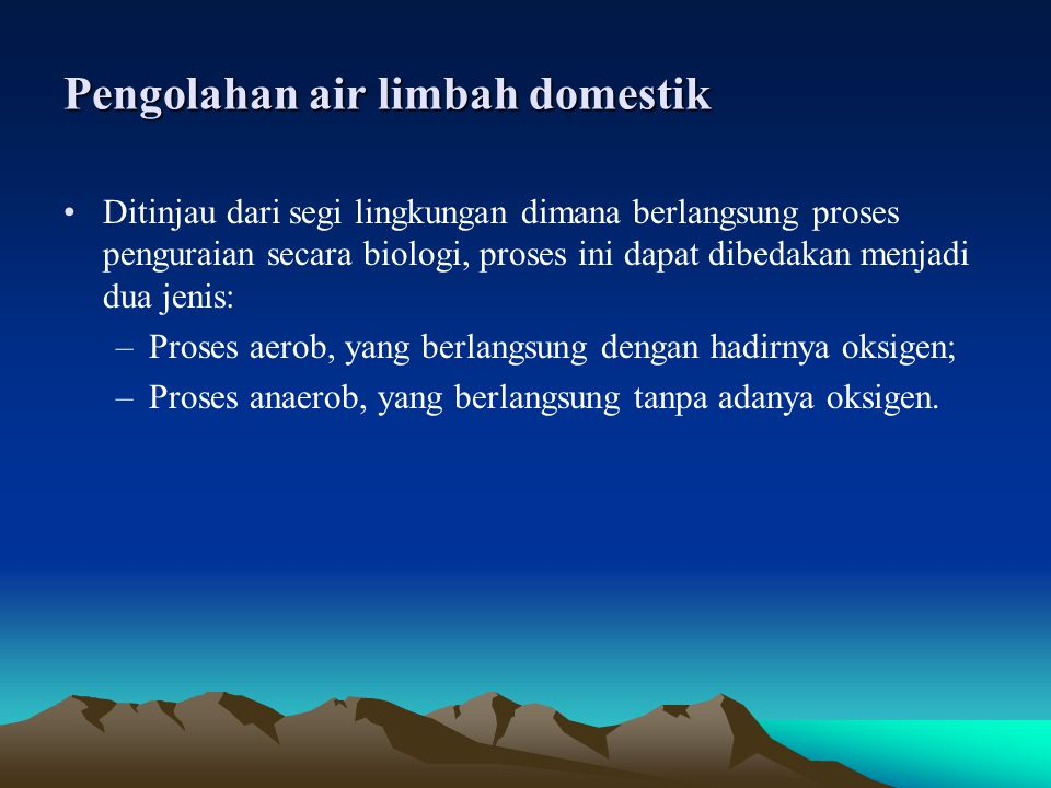 Pengolahan air limbah domestik •Ditinjau dari segi lingkungan dimana berlangsung proses penguraian secara biologi, proses ini dapat dibedakan menjadi
