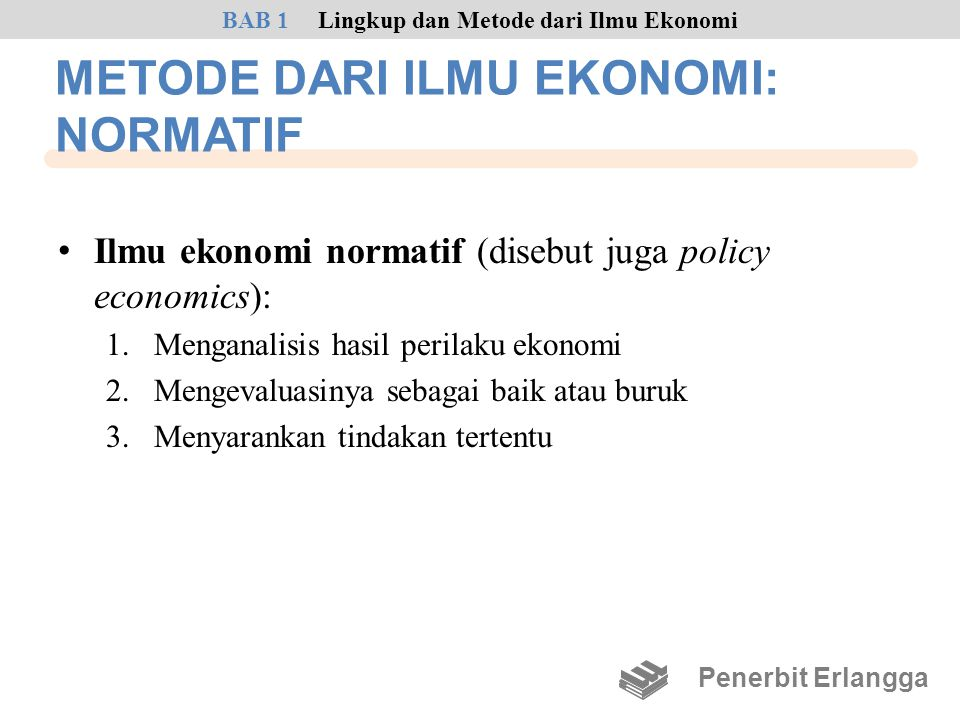 METODE DARI ILMU EKONOMI: NORMATIF • Ilmu ekonomi normatif (disebut juga policy economics): 1.Menganalisis hasil perilaku ekonomi 2.Mengevaluasinya se