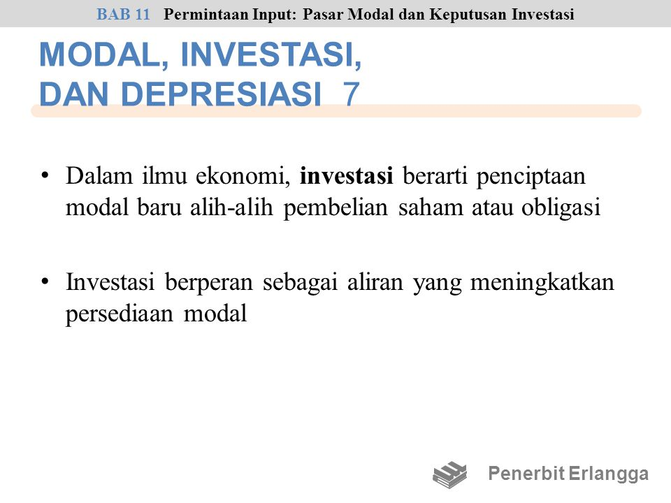 MODAL, INVESTASI, DAN DEPRESIASI 7 • Dalam ilmu ekonomi, investasi berarti penciptaan modal baru alih-alih pembelian saham atau obligasi • Investasi b