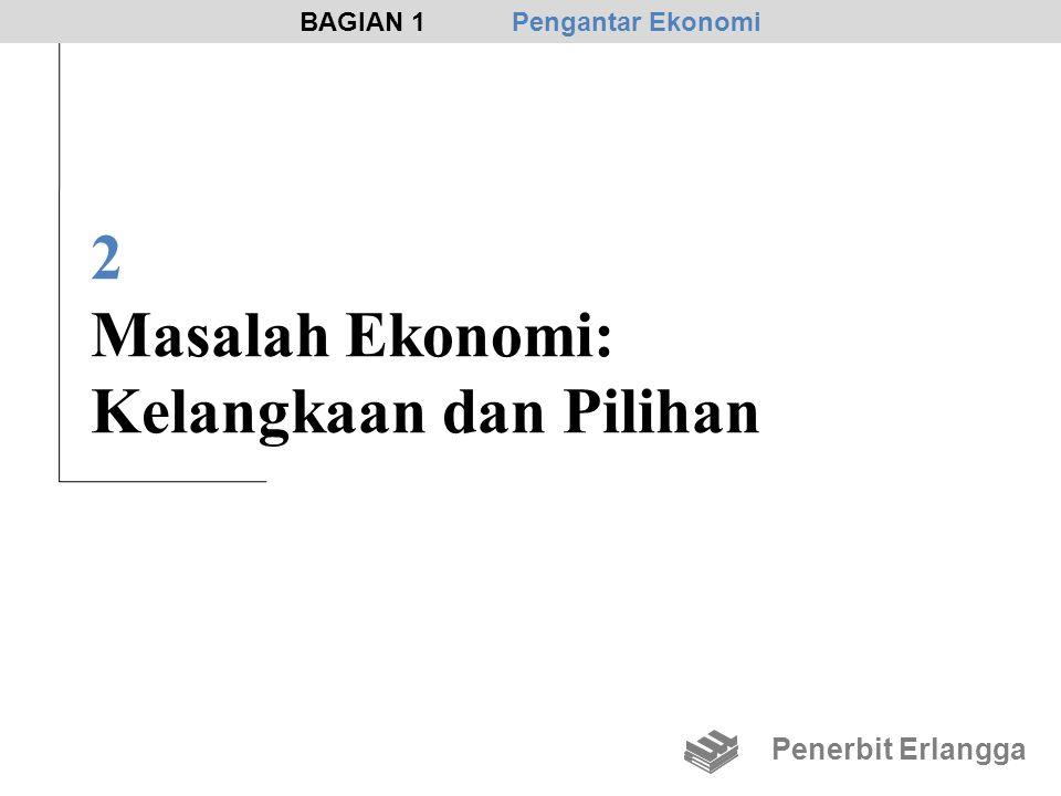 2 Masalah Ekonomi: Kelangkaan dan Pilihan Penerbit Erlangga BAGIAN 1Pengantar Ekonomi