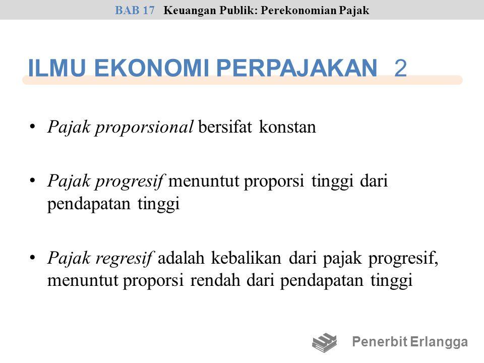 ILMU EKONOMI PERPAJAKAN 2 • Pajak proporsional bersifat konstan • Pajak progresif menuntut proporsi tinggi dari pendapatan tinggi • Pajak regresif ada