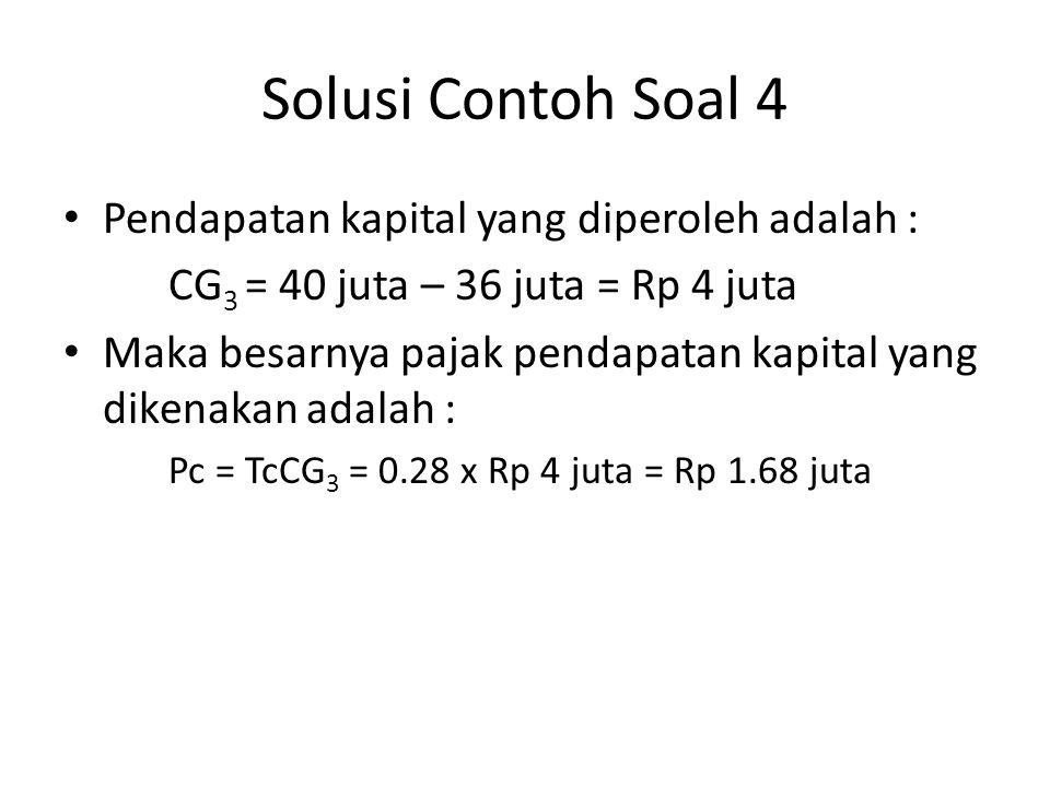 Solusi Contoh Soal 4 • Pendapatan kapital yang diperoleh adalah : CG 3 = 40 juta – 36 juta = Rp 4 juta • Maka besarnya pajak pendapatan kapital yang d