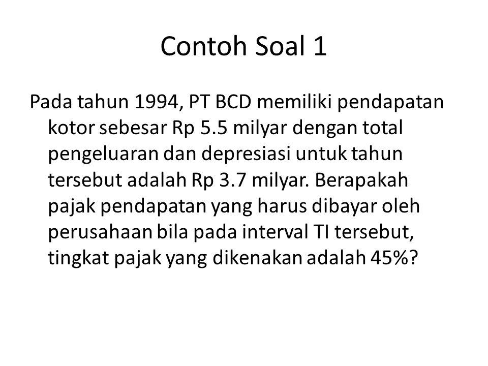Contoh Soal 1 Pada tahun 1994, PT BCD memiliki pendapatan kotor sebesar Rp 5.5 milyar dengan total pengeluaran dan depresiasi untuk tahun tersebut ada