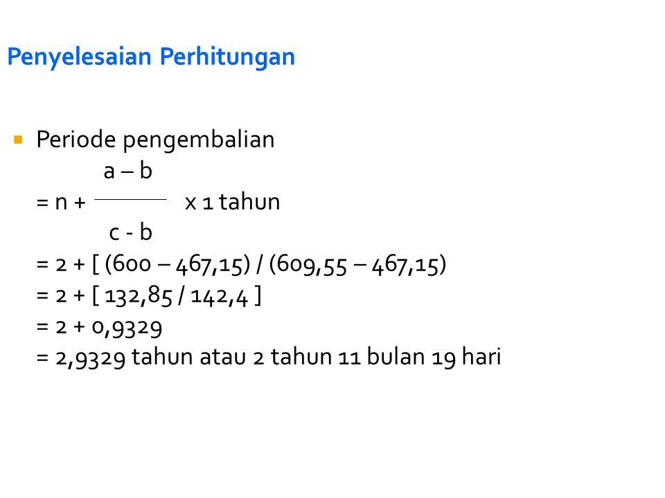 Penyelesaian Perhitungan  Periode pengembalian a – b = n + x 1 tahun c - b = 2 + [ (600 – 467,15) / (609,55 – 467,15) = 2 + [ 132,85 / 142,4 ] = 2 +